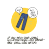 """An illustrated pair of jeans says, """"Hey! Don't wash these jeans!"""" Narrator: If you wash your jeans less often, they'll last longer and you'll save water!"""