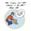 """Narrator: And they'll last even longer if you don't wash 'em! Illustration: A person kneeling down to pet their dog says, """"Well, I guess the slobber adds to the style."""""""